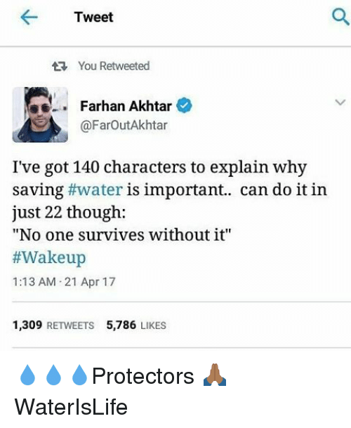 "Memes, Water, and 🤖: Tweet  You Retweeted  Farhan Akhtar  @Farout Akhtar  I've got 140 characters to explain why  saving #water is important.. can do it in  just 22 though:  ""No one survives without it""  #Wakeup  1:13 AM 21 Apr 17  1,309  RETWEETS 5.786  LIKES 💧💧💧Protectors 🙏🏾 WaterIsLife"