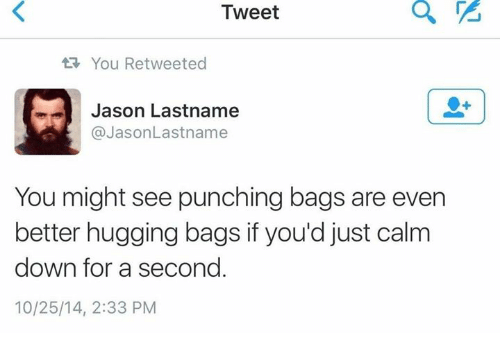 Jason, Down, and Tweet: Tweet  You Retweeted  m Jason Lastname  @Jason Lastname  You might see punching bags are even  better hugging bags if you'd just calm  down for a second  10/25/14, 2:33 PM