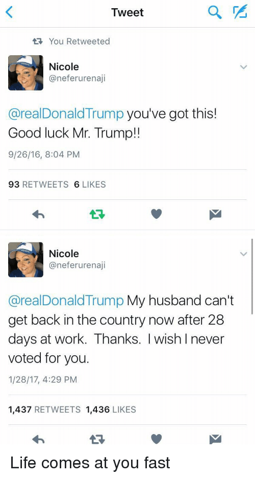 Youve Got This: Tweet  You Retweeted  Nicole  aneferurenaji  areal Donald Trump you've got this!  Good luck Mr. Trump!  9/26/16, 8:04 PM  93  RETWEETS  6 LIKES   Nicole  aneferurenaji  areal Donald Trump My husband can't  get back in the country now after 28  days at work. Thanks. I wish I never  voted for you.  1/28/17, 4:29 PM  1,437  RETWEETS 1,436  LIKES Life comes at you fast