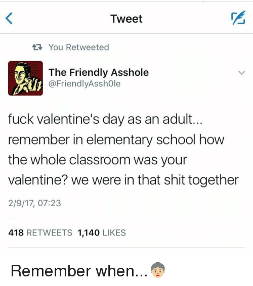 Asshols: Tweet  You Retweeted  The Friendly Asshole  @Friendly Asshole  fuck Valentine's day as an adult.  remember in elementary school how  the whole classroom was your  valentine? we were in that shit together  2/9/17, 07:23  418  RETWEETS 1,140  LIKES Remember when...👵🏼