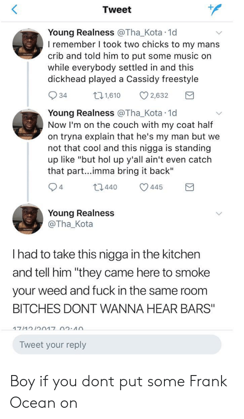 """realness: Tweet  Young Realness @Tha_Kota 1d  I remember I took two chicks to my mans  crib and told him to put some music on  while everybody settled in and this  dickhead played a Cassidy freestyle  34  1,610 2,632  Young Realness @Tha_Kota 1d  Now I'm on the couch with my coat half  on tryna explain that he's my man but we  not that cool and this nigga is standing  up like """"but hol up y'all ain't even catch  that part...imma bring it back""""  4  t0440 445  Young Realness  @Tha_Kota  I had to take this nigga in the kitchen  and tell him """"they came here to smoke  your weed and fuck in the same room  BITCHES DONT WANNA HEAR BARS""""  Tweet your reply Boy if you dont put some Frank Ocean on"""