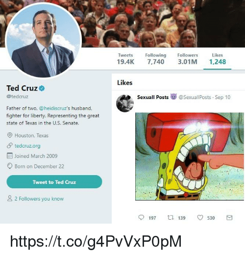 houston texas: Tweets Following  19.4K 7,740 3.01M 1,248  Followers  Likes  Likes  Ted Cruz  @tedcruz  Sexuall Posts嵾@sexuallPosts-Sep 10  Father of two, @heidiscruz's husband,  fighter for liberty. Representing the great  state of Texas in the U.S. Senate.  Houston, Texas  tedcruz.org  Joined March 2009  O Born on December 22  Tweet to Ted Cruz  2 Followers you know  197  139  0530  3 https://t.co/g4PvVxP0pM