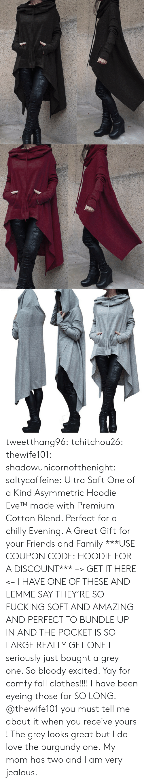 bundle up: tweetthang96:  tchitchou26: thewife101:  shadowunicornofthenight:  saltycaffeine:  Ultra Soft One of a Kind Asymmetric Hoodie Eve™made with Premium Cotton Blend. Perfect for a chilly Evening. A Great Gift for your Friends and Family ***USE COUPON CODE: HOODIE FOR A DISCOUNT*** –> GET IT HERE <–   I HAVE ONE OF THESE AND LEMME SAY THEY'RE SO FUCKING SOFT AND AMAZING AND PERFECT TO BUNDLE UP IN AND THE POCKET IS SO LARGE REALLY GET ONE   I seriously just bought a grey one. So bloody excited. Yay for comfy fall clothes!!!!   I have been eyeing those for SO LONG. @thewife101 you must tell me about it when you receive yours ! The grey looks great but I do love the burgundy one.   My mom has two and I am very jealous.