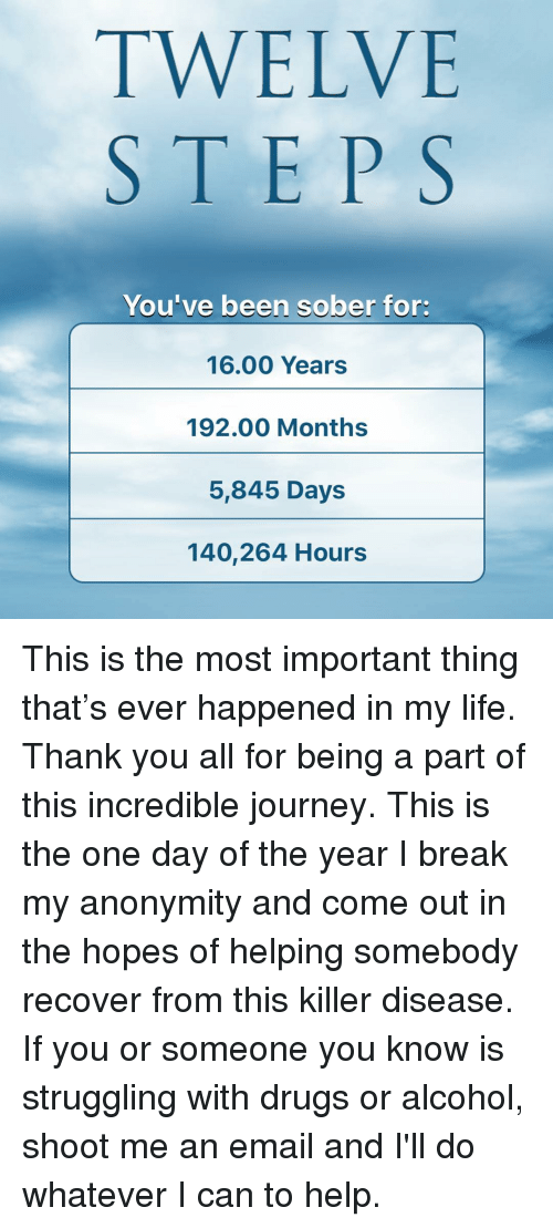 Anonymity: TWELVE  STEPS  You've been sober for:  16.00 Years  192.00 Months  5,845 Days  140,264 Hours This is the most important thing that's ever happened in my life. Thank you all for being a part of this incredible journey. This is the one day of the year I break my anonymity and come out in the hopes of helping somebody recover from this killer disease. If you or someone you know is struggling with drugs or alcohol, shoot me an email and I'll do whatever I can to help.