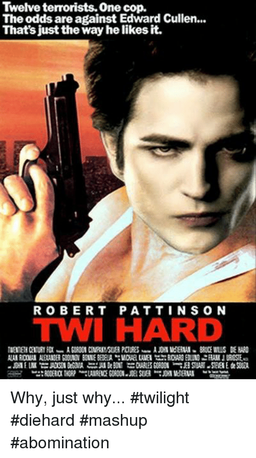 Twies: Twelve terrorists. One cop.  The odds are against Edward Cullen...  That's just the way he likes it.  ROBERT PATTINS ON  TWI HARD Why, just why...  #twilight #diehard #mashup #abomination