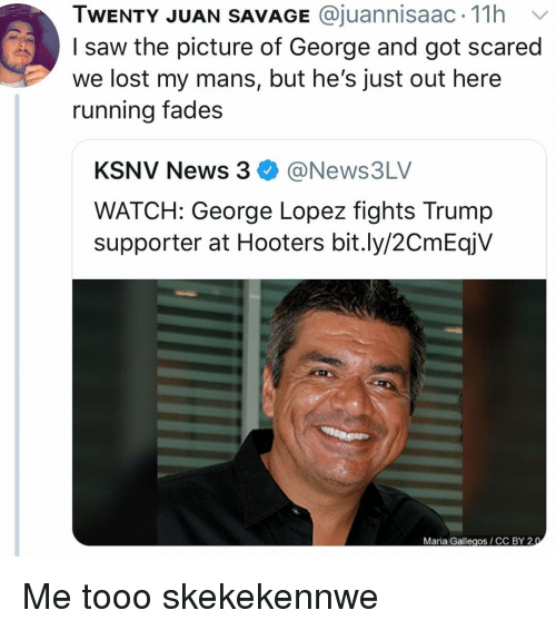 Tooo: TWENTY JUAN SAVAGE @juannisaac. 11h v  I saw the picture of George and got scared  we lost my mans, but he's just out here  running fades  KSNV News 3@News3LV  WATCH: George Lopez fights Trump  supporter at Hooters bit.ly/2CmEqjV  Maria Gallegos CC BY 2 Me tooo skekekennwe