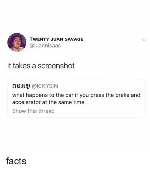 Facts, Savage, and Time: TWENTY JUAN SAVAGE  @juannisaac  it takes a screenshot  what happens to the car if you press the brake and  accelerator at the same time  Show this thread facts