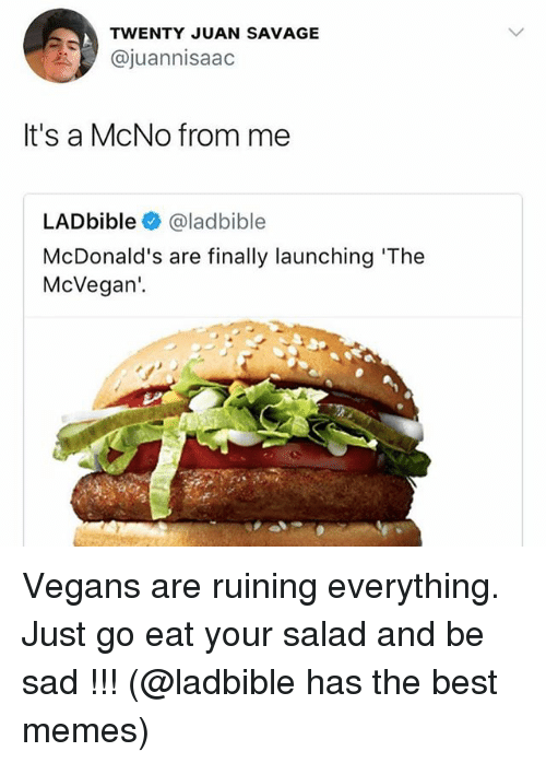 McDonalds, Memes, and Savage: TWENTY JUAN SAVAGE  @juannisaac  It's a McNo from me  LADbible@ladbible  McDonald's are finally launching 'The  McVegan'.  as Vegans are ruining everything. Just go eat your salad and be sad !!! (@ladbible has the best memes)