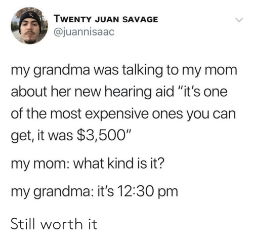 """expensive: TWENTY JUAN SAVAGE  @juannisaac  my grandma was talking to my mom  about her new hearing aid """"it's one  II  of the most expensive ones you can  get, it was $3,500""""  my mom: what kind is it?  my grandma: it's 12:30 pm Still worth it"""