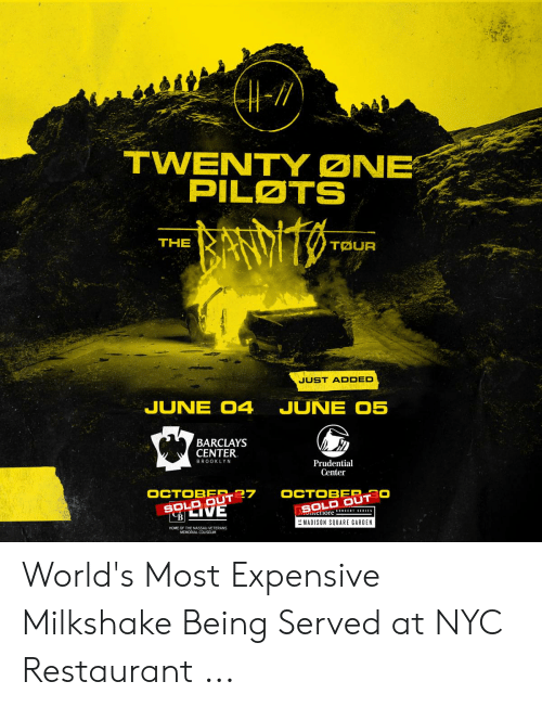 Expensive Milkshake: TWENTY ONE  PILATS  THE  TOUR  JUST ADDED  JUNE O4 JUNE O5  BARCLAYS  CENTER  BROOKLYN  Prudential  Center  OCTOBER-27  SOLD OUT  SOLD OUT  MADISON SQUARE GARDEN  HOME OF THE NASSAU VETERANS  MEMORIAL COLISEIM World's Most Expensive Milkshake Being Served at NYC Restaurant ...