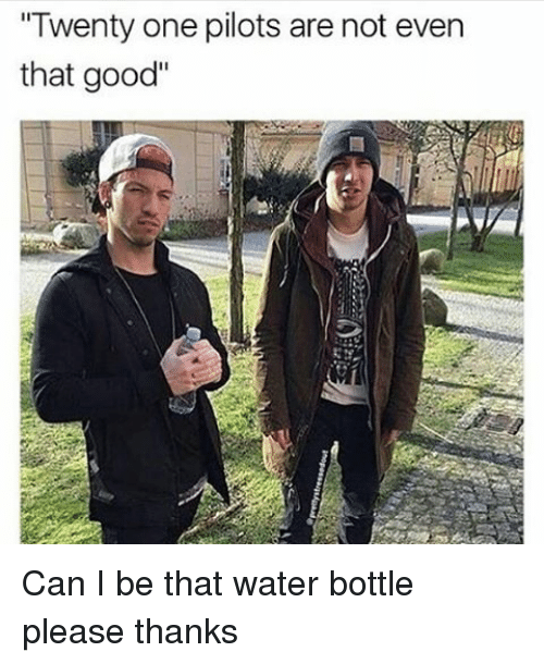 "Memes, 🤖, and Twenty One Pilots: ""Twenty one pilots are not even  that good"" Can I be that water bottle please thanks"