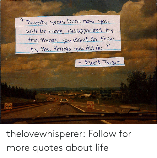 quotes about life: Twenty years from You  will be more disappointed by  the things you didnt do thon  by the things you did do.  - Mark Twin thelovewhisperer:  Follow for more quotes about life