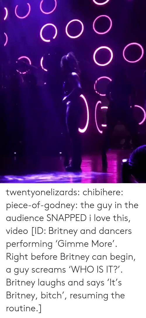 audience: twentyonelizards:  chibihere:  piece-of-godney: the guy in the audience SNAPPED  i love this, video  [ID: Britney and dancers performing 'Gimme More'. Right before Britney can begin, a guy screams 'WHO IS IT?'. Britney laughs and says 'It's Britney, bitch', resuming the routine.]