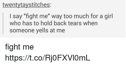 """Too Much, Girl, and Fight: twentytaystitches:  I say """"fight me"""" way too much for a girl  who has to hold back tears when  someone yells at me fight me https://t.co/Rj0FXVl0mL"""