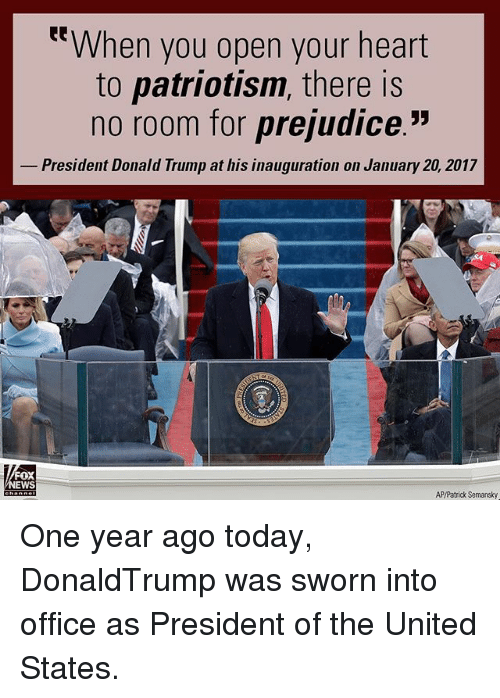 """prejudice: t""""When you open your heart  to patriotism, there is  no room for prejudice.""""  President Donald Trump at his inauguration on January 20, 2017  oX  EWS  AP/Patrick Semansky One year ago today, DonaldTrump was sworn into office as President of the United States."""