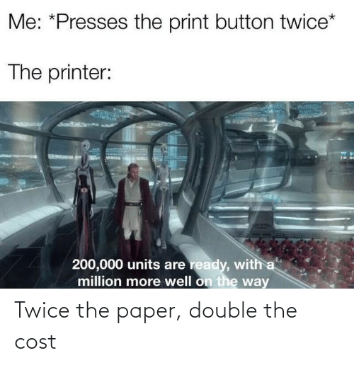 Twice: Twice the paper, double the cost