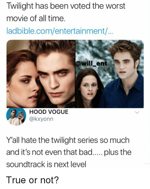 Twilight: Twilight has been voted the worst  movie of all time.  ladbible.com/entertainment/...  @will_ent  HOOD VOGUE  @kxyonn  Y'all hate the twilight series so much  and it's not even that bad..... plus the  soundtrack is next level True or not?