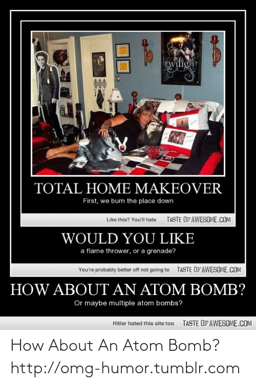 atom bomb: twilight  TOTAL HOME MAKEOVER  First, we burn the place down  TASTE OF AWESOME.COM  Like this? Youl hate  WOULD YOU LIKE  a flame thrower, or a grenade?  TASTE OFAWESOME.COM  You're probably better off not going to  HOW ABOUT AN ATOM BOMB?  Or maybe multiple atom bombs?  TASTE OF AWESOME.COM  Hitler hated this site too How About An Atom Bomb?http://omg-humor.tumblr.com