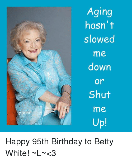 Betty White, Memes, and 🤖: twimt  Aging  hasn't  slowed  me  down  Or  Shut  me  Up! Happy 95th Birthday to Betty White! ~L~<3