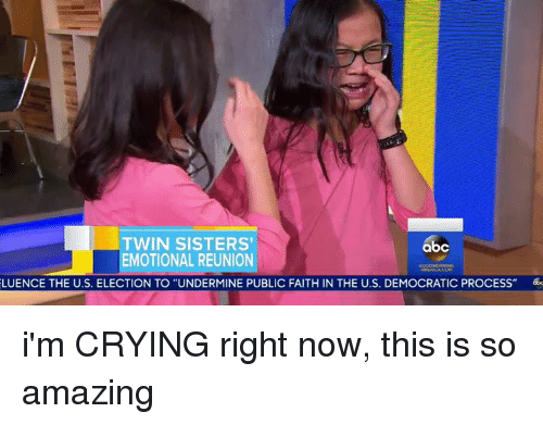 "Abc, Memes, and Twins: TWIN SISTERS'  abc  EMOTIONAL REUNION  LUENCE THE U.S. ELECTION TO ""UNDERMINE PUBLIC FAITH IN THE U.S. DEMOCRATIC PROCESS"" 6b i'm CRYING right now, this is so amazing"