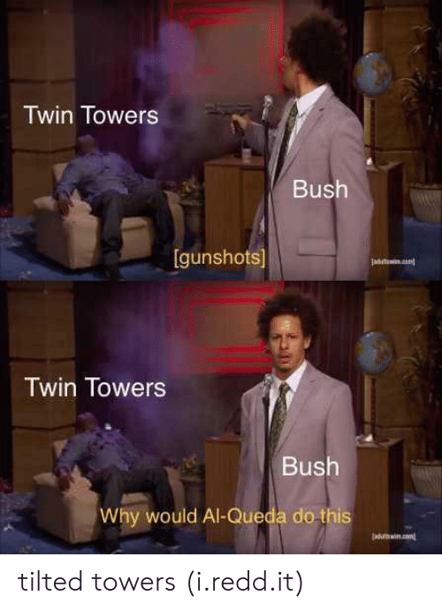 Bush, Twin Towers, and Why: Twin Towers  Bush  [gunshots]  Twin Towers  Bush  Why would Al-Queda do this tilted towers (i.redd.it)