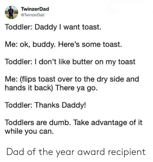 Toddlers: TwinzerDad  TwinzerDad  Toddler: Daddy I want toast  Me: ok, buddy. Here's some toast.  Toddler: I don't like butter on my toast  Me: (flips toast over to the dry side and  hands it back) There ya go.  Toddler: Thanks Daddy!  Toddlers are dumb. Take advantage of it  while you can. Dad of the year award recipient