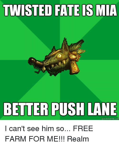 Quick Meme: TWISTED FATE IS MIA  BETTER PUSH LANE  quick meme con I can't see him so... FREE FARM FOR ME!!!  Realm