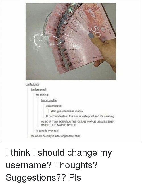 Fucking, Memes, and Money: twisted oak  battlersexual:  bomeboyslfe:  actualcorpse:  dont give canadians money  U don't understand this shit is waterproof and it's amazing  ALSO IF YOU SCRATCH THE CLEAR MAPLE LEAVES THEY  SMELL LIKE MAPLE SYRUP  is canada even real  the whole country is a fucking theme park I think I should change my username? Thoughts? Suggestions?? Pls