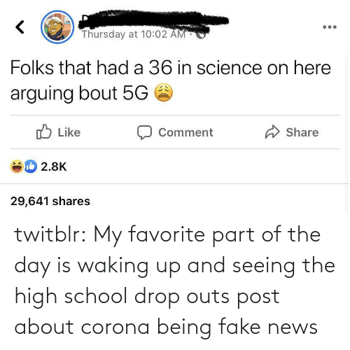 fake: twitblr:  My favorite part of the day is waking up and seeing the high school drop outs post about corona being fake news