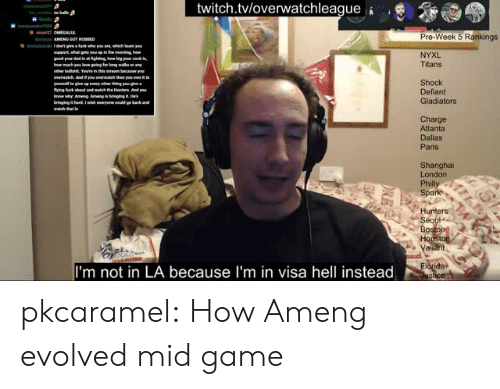 rankings: twitch.tvloverwatchleague  Pre-Week 5 Rankings  upport, whu  NYXL  Titans  overwatch And you  Shock  Defiant  Gladiators  hy An  Charge  Atlanta  Dallas  Paris  Shanghai  London  Spa  Hunters  Se  Bo  aliant  I'm not in LA because I'm in visa hell instead pkcaramel:  How Ameng evolved mid game