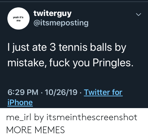 it's me: twiterguy  @itsmeposting  yeah it's  me  I just ate 3 tennis balls by  mistake, fuck you Pringles.  6:29 PM 10/26/19 Twitter for  iPhone me_irl by itsmeinthescreenshot MORE MEMES