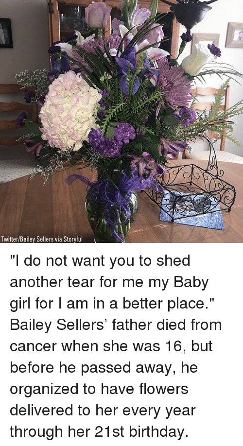 "Birthday, Memes, and Twitter: Twitter/Bailey Sellers via Storyful ""I do not want you to shed another tear for me my Baby girl for I am in a better place."" Bailey Sellers' father died from cancer when she was 16, but before he passed away, he organized to have flowers delivered to her every year through her 21st birthday."