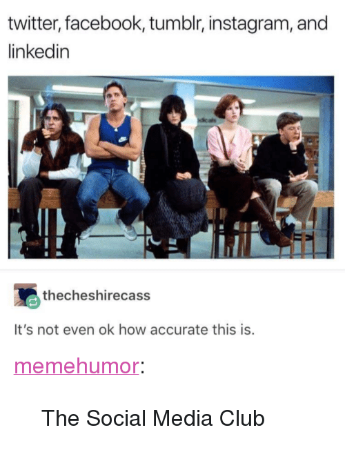 """Tumblr Instagram: twitter, facebook, tumblr, instagram, and  linkedin  thecheshirecass  It's not even ok how accurate this is <p><a href=""""http://memehumor.net/post/173566530713/the-social-media-club"""" class=""""tumblr_blog"""">memehumor</a>:</p>  <blockquote><p>The Social Media Club</p></blockquote>"""