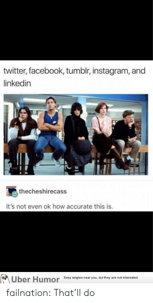 Tumblr Instagram: twitter, facebook, tumblr, instagram, and  linkedin  thecheshirecass  It's not even ok how accurate this is.  on  Uber Humor  Sexy singles near you, but they are not interested failnation:  That'll do