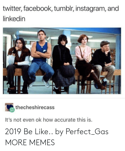 Tumblr Instagram: twitter, facebook, tumblr, instagram, and  linkedin  thecheshirecass  It's not even ok how accurate this is 2019 Be Like.. by Perfect_Gas MORE MEMES