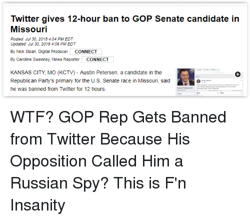 News, Twitter, and Wtf: Twitter gives 12-hour ban to GOP Senate candidate in  Missouri  Posted: Jul 30, 2018 4:04 PM EDT  Updated Jul 30, 2018 4:06 PM EDT  By Nick Sloan, Digital Producer CONNECT  By Caroline Sweeney, News Reporter CONNECT  KANSAS CITY, MO (KCTV) - Austin Petersen, a candidate in the  Republican Party's primary for the U.S. Senate race in Missouri, sd  he was banned from Twitter for 12 hours.