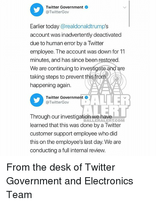 Memes, Twitter, and Desk: Twitter Government  @TwitterGov  Earlier today @realdonaldtrump's  account was inadvertently deactivated  due to human error by a Twitter  employee. The account was down for 11  minutes, and has since been restored  We are continuing to investigate and are  taking steps to prevent this from  happening again  ALLER  ERT  Twitter Government  @TwitterGov  Through our investigation we have  learned that this was done by a Twitter  customer support employee who did  this on the employee's last day. We are  conducting a full internal review  BALLERALERT.COM From the desk of Twitter Government and Electronics Team