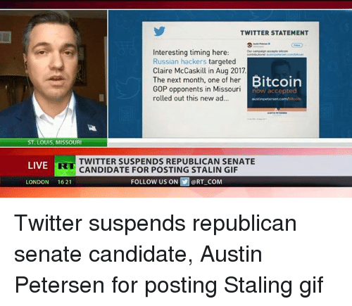 Stalin Gif: TWITTER STATEMENT  Interesting timing here:  Russian hackers targeted  Claire McCaskil in Aug 2017  The next month, one of her B  GOP opponents in Missouri  rolled out this new ad..  Bitcoin  now accepted  austinpet  ST.LOUIS, MISSOUR  LIVE R  TWITTER SUSPENDS REPUBLICAN SENATE  CANDIDATE FOR POSTING STALIN GIF  LONDON 1621  FOLLOWUS ON  @ RT-COM Twitter suspends republican senate candidate, Austin Petersen for posting Staling gif