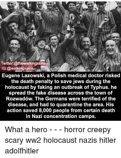 Creepy, Doctor, and Fake: Twitter: @thewalkingxsins  IG:@walkingxsins  Eugene Lazowski, a Polish medical doctor risked  the death penalty to save jews during the  holocaust by faking an outbreak of Typhus. he  spread the fake disease across the town of  Rozwadow. The Germans were terrified of the  disease, and had to quarantine the area. His  action saved 8,000 people from certain death  in Nazi concentration camps. What a hero - - - horror creepy scary ww2 holocaust nazis hitler adolfhitler