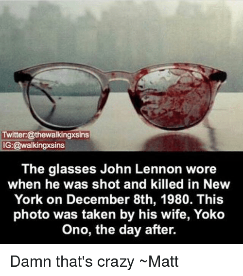 Onoes: Twitter: @thewalkingxsins  IG: @walkingxsins  The glasses John Lennon wore  when he was shot and killed in New  York on December 8th, 1980. This  photo was taken by his wife, Yoko  Ono, the day after. Damn that's crazy ~Matt