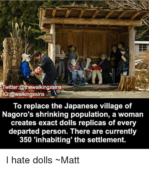 Memes, Twitter, and Japanese: Twitter:@thewalkingxsinss  IG:@walkingxsi  To replace the Japanese village of  Nagoro's shrinking population, a woman  creates exact dolls replicas of every  departed person. There are currently  350 'inhabiting' the settlement. I hate dolls ~Matt