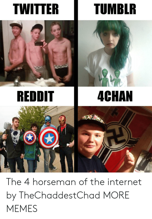 4chan: TWITTER  TUMBLR  REDDIT  4CHAN The 4 horseman of the internet by TheChaddestChad MORE MEMES
