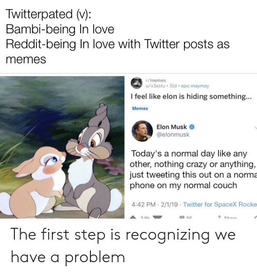 twitterpated: Twitterpated v):  Bambi-being In love  Reddit-being In love with Twitter posts as  memes  r/memes  u/x3astu 31d epic maymay  l feel like elon is hiding something...  Memes  Elon Musk  @elonmusk  Today's a normal day like any  other, nothing crazy or anything,  just tweeting this out on a norma  phone on my normal couch  4:42 PM-2/1/19 Twitter for SpaceX Rocke The first step is recognizing we have a problem