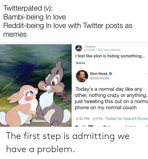 twitterpated: Twitterpated (v):  Bambi-being In love  Reddit-being In love with Twitter posts as  memes  r/memes  u/x3astu 31d epic maymay  I feel like elon is hiding something...  Memes  Elon Musk  @elonmusk  Today's a normal day like any  other, nothing crazy or anything,  just tweeting this out on a norma  phone on my normal couch  4:42 PM-2/1/19 Twitter for SpaceX Rocke The first step is admitting we have a problem.