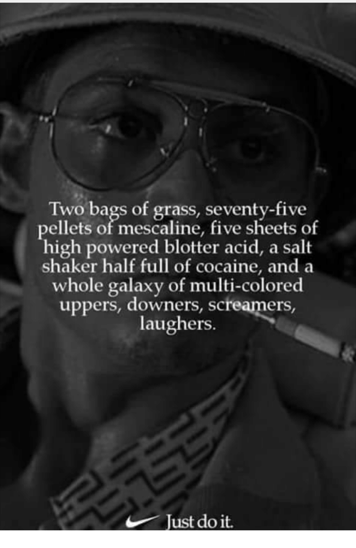 Cocaine, Salt, and Galaxy: Two bags of grass, seventy-five  pellets of mescaline, five sheets of  high powered blotter acid, a salt  shaker half full of cocaine, and a  whole galaxy of multi-colored  uppers, downers, screamers,  laughers.  Tust do it.