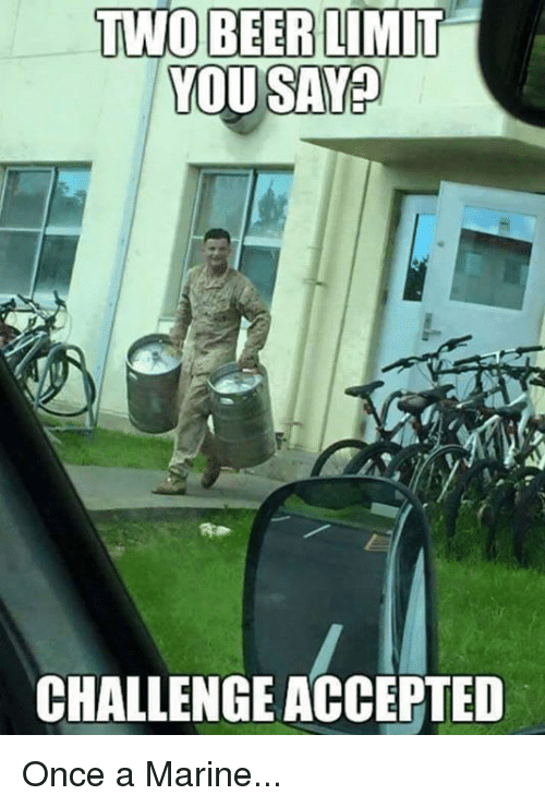 Military: TWO BEER LIMIT  YOU SAY  CHALLENGE ACCEPTED Once a Marine...