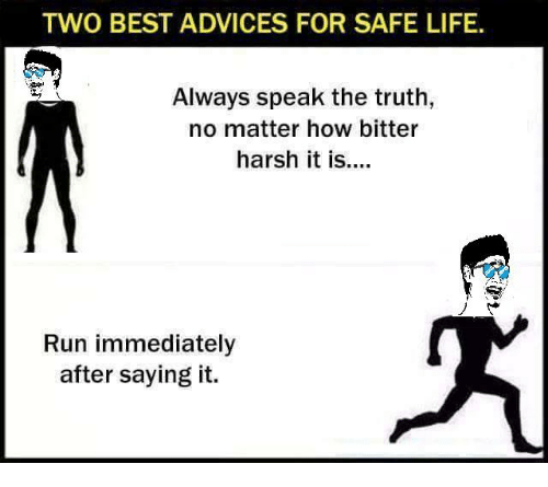 🤖: TWO BEST ADVICES FOR SAFE LIFE.  Always speak the truth,  no matter how bitter  harsh it is  Run immediately  after saying it