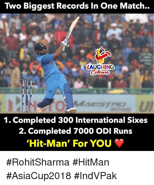 odi: Two Biggest Records In One Match..  LAUGHINO  0  1. Completed 300 International Sixes  2. Completed 7000 ODI Runs  Hit-Man, For You #RohitSharma #HitMan #AsiaCup2018 #IndVPak