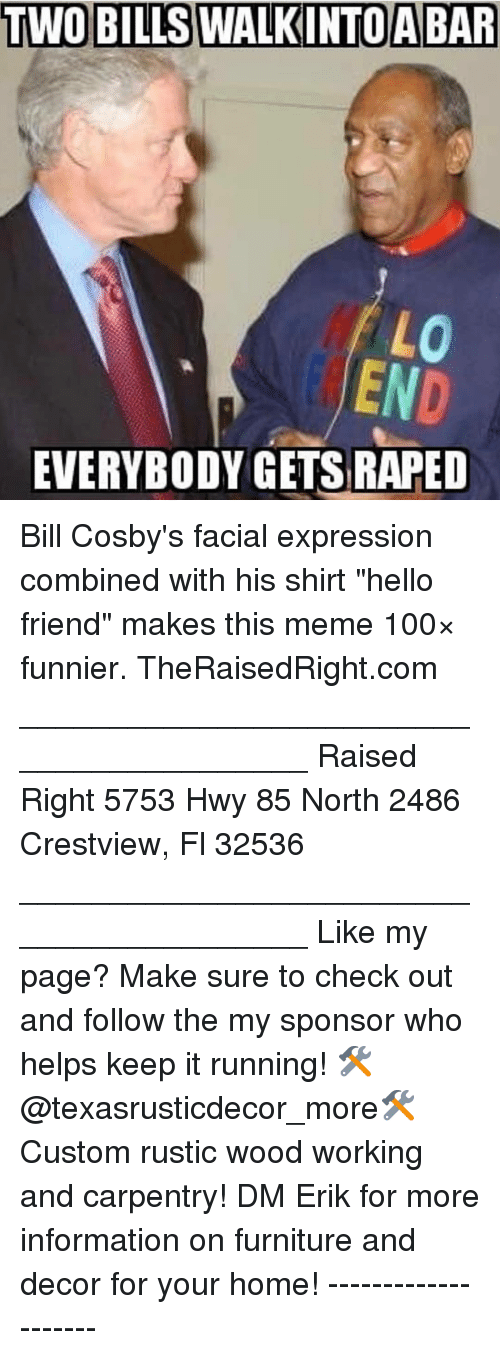 """facial-expression: TWO BILLS WALKINTOA BAR  END  EVERYBODY GETS RAPED Bill Cosby's facial expression combined with his shirt """"hello friend"""" makes this meme 100× funnier. TheRaisedRight.com _________________________________________ Raised Right 5753 Hwy 85 North 2486 Crestview, Fl 32536 _________________________________________ Like my page? Make sure to check out and follow the my sponsor who helps keep it running! 🛠@texasrusticdecor_more🛠 Custom rustic wood working and carpentry! DM Erik for more information on furniture and decor for your home! --------------------"""