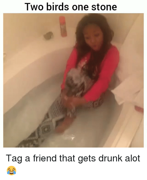 Drunk, Funny, and Birds: Two birds one stone Tag a friend that gets drunk alot 😂